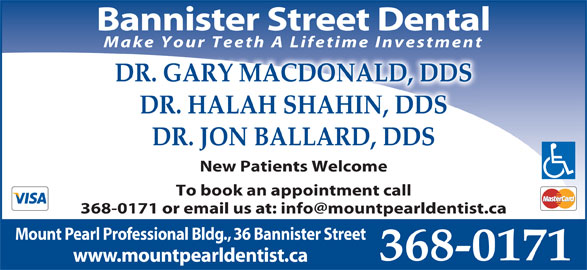 Dr Jodi MacDonald (709-368-0171) - Display Ad - Make Your Teeth A Lifetime Investment DR. GARY MACDONALD, DDS DR. HALAH SHAHIN, DDS DR. JON BALLARD, DDS New Patients Welcome To book an appointment call Mount Pearl Professional Bldg., 36 Bannister Street 368-0171 www.mountpearldentist.ca Bannister Street Dental