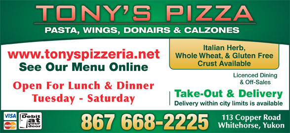 Tony's Pizza (867-668-2225) - Display Ad - Whole Wheat, & Gluten Free www.tonyspizzeria.net Crust Available See Our Menu Online Licenced Dining & Off-Sales Open For Lunch & Dinner Take-Out & Delivery Tuesday - Saturday Delivery within city limits is available 113 Copper Road Whitehorse, Yukon PASTA, WINGS, DONAIRS & CALZONES Italian Herb,