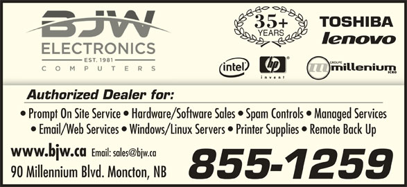 BJW Electronics Ltd (506-857-2118) - Display Ad - Authorized Dealer for: Prompt On Site Service   Hardware/Software Sales   Spam Controls   Managed Services Email/Web Services   Windows/Linux Servers   Printer Supplies   Remote Back Up www.bjw.ca 90 Millennium Blvd. Moncton, NB 855-1259 35+ YEARS