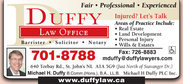 Michael H Duffy Plc Inc (709-726-5298) - Display Ad - Professional Experienced Injured? Let s Talk Areas of Practice Include: Real Estate Law Office Land Development Personal Injury Barrister Solicitor Notary Wills & Estates Fax: 726-8883 701-8788 640 Torbay Rd., St. John s NL  A1A 5G9 (Just North of Stavanger Dr.) Michael H. Duffy B.Comm.(Hons.), B.A., LL.B. Michael H Duffy PLC Inc. www.duffylaw.ca Fair