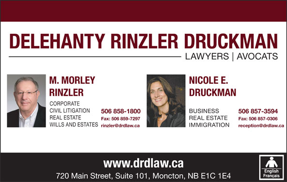 Delehanty Rinzler Druckman (506-857-3594) - Display Ad - AVOCATS M. MORLEY NICOLE E. RINZLER DRUCKMAN CORPORATE CIVIL LITIGATION BUSINESS 506 858-1800 506 857-3594 REAL ESTATE Fax: 506 859-7297 Fax: 506 857-0306 WILLS AND ESTATES IMMIGRATION www.drdlaw.ca 720 Main Street, Suite 101, Moncton, NB E1C 1E4 DELEHANTY RINZLER DRUCKMAN LAWYERS