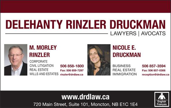 Delehanty Rinzler Druckman (506-857-3594) - Display Ad - LAWYERS AVOCATS M. MORLEY NICOLE E. RINZLER DRUCKMAN CORPORATE CIVIL LITIGATION BUSINESS 506 858-1800 506 857-3594 REAL ESTATE Fax: 506 859-7297 Fax: 506 857-0306 WILLS AND ESTATES IMMIGRATION www.drdlaw.ca 720 Main Street, Suite 101, Moncton, NB E1C 1E4 DELEHANTY RINZLER DRUCKMAN