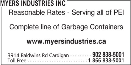 Myers Industries Inc (902-838-5001) - Display Ad - MYERS INDUSTRIES INC Reasonable Rates - Serving all of PEI Toll Free ------------------------- 1 866 838-5001 Complete line of Garbage Containers www.myersindustries.ca 902 838-5001 3914 Baldwins Rd Cardigan ---------