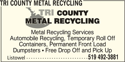 Tri County Metal Recycling (519-492-3881) - Display Ad - Metal Recycling Services Automobile Recycling, Temporary Roll Off Containers, Permanent Front Load TRI COUNTY METAL RECYCLING Dumpsters  Free Drop Off and Pick Up 519 492-3881 Listowel ---------------------------