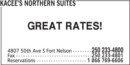 Kacee's Northern Suites (250-233-4800) - Display Ad - 4807 50th Ave S Fort Nelson -------- Fax -------------------------------- 250 233-4801 Reservations --------------------- 1 866 769-6606 GREAT RATES! 250 233-4800 KACEE S NORTHERN SUITES