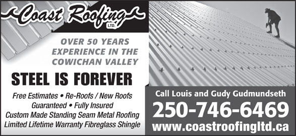 Coast Roofing Ltd (250-746-6469) - Display Ad - OVER 50 YEARS EXPERIENCE IN THE COWICHAN VALLEY STEEL IS FOREVER Call Louis and Gudy Gudmundseth Free Estimates   Re-Roofs / New Roofs Guaranteed   Fully Insured 250 -746-6469 Custom Made Standing Seam Metal Roofing Limited Lifetime Warranty Fibreglass Shingle www.coastroofingltd.ca