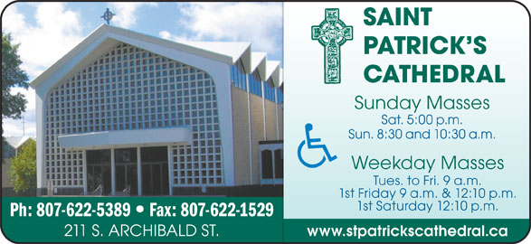 St Patrick's Cathedral (807-622-5389) - Display Ad - PATRICK S CATHEDRAL Sunday Masses Sat. 5:00 p.m. Sun. 8:30 and 10:30 a.m. Weekday Masses Tues. to Fri. 9 a.m. 1st Friday 9 a.m. & 12:10 p.m. 1st Saturday 12:10 p.m. Ph: 807-622-5389 www.stpatrickscathedral.ca 211 S. ARCHIBALD ST. Fax: 807-622-1529 SAINT