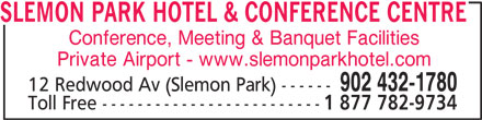 Slemon Park Hotel & Conference Centre (902-432-1780) - Display Ad - SLEMON PARK HOTEL & CONFERENCE CENTRE Conference, Meeting & Banquet Facilities Private Airport - www.slemonparkhotel.com 902 432-1780 12 Redwood Av (Slemon Park) ------ Toll Free ------------------------- 1 877 782-9734