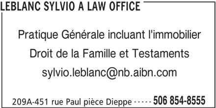 Sylvio A. LeBlanc - Bureau d'avocat (506-854-8555) - Annonce illustrée======= - LEBLANC SYLVIO A LAW OFFICE Pratique Générale incluant l'immobilier Droit de la Famille et Testaments ----- 506 854-8555 209A-451 rue Paul pièce Dieppe