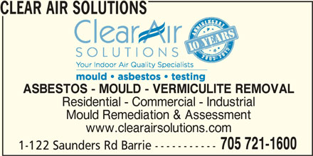 Clear Air Solutions (705-721-1600) - Display Ad - CLEAR AIR SOLUTIONS ASBESTOS - MOULD - VERMICULITE REMOVAL Residential - Commercial - Industrial www.clearairsolutions.com 705 721-1600 1-122 Saunders Rd Barrie ----------- Mould Remediation & Assessment