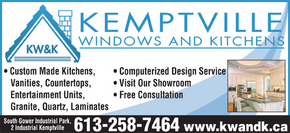 Kemptville Windows & Kitchens (613-258-7464) - Display Ad - KEMPTVILLE WINDOWS AND KITCHENS Custom Made Kitchens, Computerized Design Service Vanities, Countertops, Visit Our Showroom Entertainment Units, Free Consultation Granite, Quartz, Laminates South Gower Industrial Park, www.kwandk.ca 613-258-7464 2 Industrial Kemptville