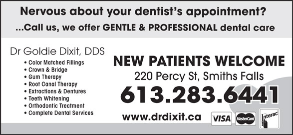 Dr. Goldie Dixit (613-283-6441) - Display Ad - ...Call us, we offer GENTLE & PROFESSIONAL dental care Dr Goldie Dixit, DDS Color Matched Fillings NEW PATIENTS WELCOME Crown & Bridge Gum Therapy 220 Percy St, Smiths Falls Root Canal Therapy Extractions & Dentures Teeth Whitening Orthodontic Treatment Complete Dental Services www.drdixit.ca Nervous about your dentist s appointment?
