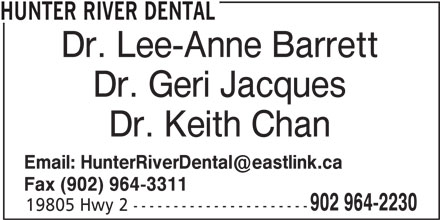 Hunter River Dental (902-964-2230) - Display Ad - HUNTER RIVER DENTAL Dr. Lee-Anne Barrett Dr. Geri Jacques Dr. Keith Chan Fax (902) 964-3311 902 964-2230 19805 Hwy 2 ---------------------- HUNTER RIVER DENTAL Dr. Lee-Anne Barrett Dr. Geri Jacques Dr. Keith Chan Fax (902) 964-3311 902 964-2230 19805 Hwy 2 ----------------------