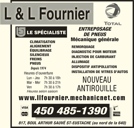 Garage L Et L Fournier (450-472-2690) - Annonce illustrée======= - L & L Fournier ENTREPOSAGE DE PNEUS Mécanique générale CLIMATISATION ALIGNEMENT REMORQUAGE ÉQUILIBRAGE DIAGNOSTIC POUR MOTEUR SILENCIEUX INJECTION DE CARBURANT FREINS ALLUMAGE PNEUS DISPOSITIF ANTIPOLLUTION INSTALLATION DE VITRES D AUTOS Heures d ouverture Lun - Jeu 7h 30 à 18h NOUVEAU Mar - Mer 7h 30 à 21h Ven 7h 30 à 17h ANTIROUILLE Heures selon saison www.llfournier.mechanicnet.com 450 485-1390 817, BOUL ARTHUR SAUVÉ ST-EUSTACHE (au nord de la 640)