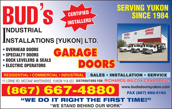 Bud's Industrial Installations Yukon Ltd (867-667-4880) - Display Ad - DOCK LEVELERS & SEALS ELECTRIC OPERATORS RESIDENTIAL   COMMERCIAL   INDUSTRIAL SALES   INSTALLATION   SERVICE RICHARDS-WILCOX CANADA INC. DISTRIBUTORS FOR: 11 LORNE RD, MCCRAE WHITEHORSE, YUKON Y1A 5S7 www.budsdoorsyukon.com 867 667-4880 FAX (867) 668-5193 WE DO IT RIGHT THE FIRST TIME! WE STAND BEHIND OUR WORK SPECIALTY DOORS SERVING YUKON SINCE 1984 OVERHEAD DOORS