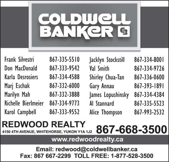 Coldwell Banker (867-668-3500) - Display Ad - Frank Silvestri 867-335-5510 Jacklyn Stockstill 867-334-8001 Don MacDonald 867-333-9542 Val Smith 867-334-9726 Karla Desrosiers 867-334-4588 Shirley Chua-Tan 867-336-0600 Marj Eschak 867-332-6000 Gary Annau 867-393-1891 Marilyn Mah 867-332-3888 James Lopushinsky867-334-4384 Richelle Bierlmeier867-334-9773 Al Stannard 867-335-5523 Karol Campbell 867-333-9552 Alice Thompson 867-993-2532