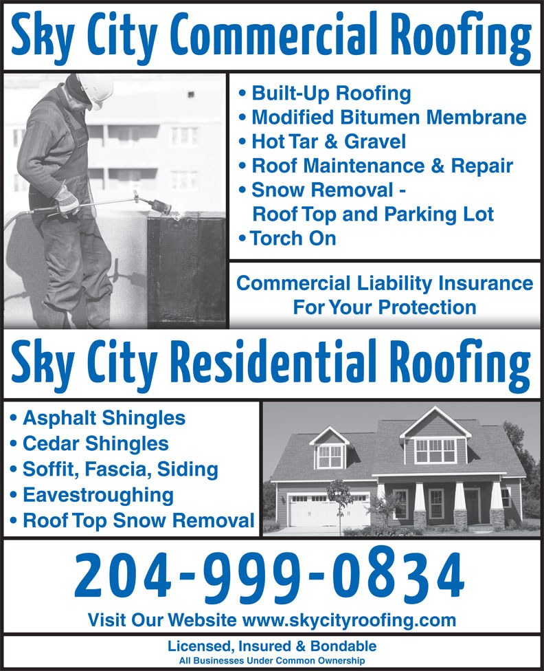 Sky City Roofing (204-999-0834) - Display Ad - Built-Up Roofing Modified Bitumen Membrane Hot Tar & Gravel Roof Maintenance & Repair Snow Removal - Roof Top and Parking Lot Torch On Commercial Liability Insurance For Your ProtectionFor Your Protection Asphalt Shingles Cedar Shingles Soffit, Fascia, Siding Eavestroughing Roof Top Snow Removal Visit Our Website www.skycityroofing.com Licensed, Insured & Bondable All Businesses Under Common Ownership