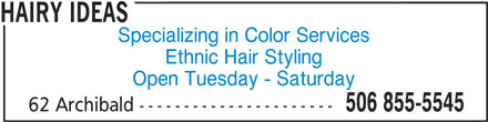Hairy Ideas (506-855-5545) - Display Ad - HAIRY IDEAS Specializing in Color Services Ethnic Hair Styling Open Tuesday - Saturday 506 855-5545 62 Archibald ----------------------