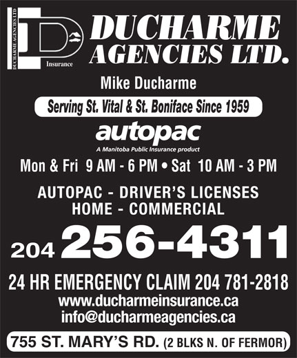 Ducharme Agencies Ltd (204-256-4311) - Display Ad - DUCHARME AGENCIES LTD. DUCHARME AGENCIES LTDInsurance Mike Ducharme Serving St. Vital & St. Boniface Since 1959 Mon & Fri  9 AM - 6 PM   Sat  10 AM - 3 PM AUTOPAC - DRIVER S LICENSES HOME - COMMERCIAL 204 24 HR EMERGENCY CLAIM 204 781-2818 www.ducharmeinsurance.ca 755 ST. MARY S RD. (2 BLKS N. OF FERMOR)