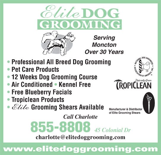 Elite Dog Grooming (506-855-8808) - Display Ad - GROOMING DOG Serving Moncton Over 30 Years Professional All Breed Dog Grooming Pet Care Products 12 Weeks Dog Grooming Course Air Conditioned   Kennel Free Free Blueberry Facials Grooming Shears Available Manufacturer & Distributor of Elite Grooming Shears Call Charlotte 855-8808 45 Colonial Dr www.elitedoggrooming.com Tropiclean Products