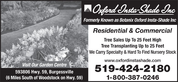 Oxford Insta Shade Inc (519-424-2180) - Display Ad - Formerly Known as Botanix Oxford Insta-Shade Inc Residential & Commercial Tree Sales Up To 25 Feet High Tree Transplanting Up to 25 Feet We Carry Specialty & Hard To Find Nursery Stock www.oxfordinstashade.com Visit Our Garden Centre 519-424-2180 593806 Hwy. 59, Burgessville 1-800-387-0246 6 Miles South of Woodstock on Hwy. 59