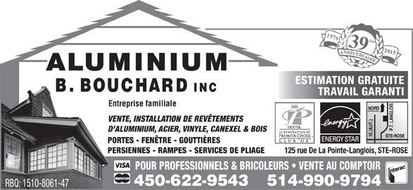 Aluminium B Bouchard Inc (450-622-9543) - Annonce illustrée======= - 125 rue De La Pointe-Langlois, STE-ROSE POUR PROFESSIONNELS & BRICOLEURS   VENTE AU COMPTOIR 450-622-9543 514-990-9794 RBQ: 1510-8061-47 ième 9ième ESTIMATION GRATUITE TRAVAIL GARANTI Entreprise familiale VENTE, INSTALLATION DE REVÊTEMENTS D ALUMINIUM, ACIER, VINYLE, CANEXEL & BOIS PORTES - FENÊTRE - GOUTTIÈRES PERSIENNES - RAMPES - SERVICES DE PLIAGE