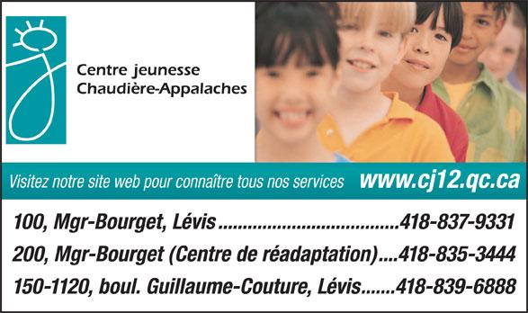 CISSS Centre intégré de santé et de services sociaux de Chaudière-Appalache (418-837-9331) - Annonce illustrée======= - Visitez notre site web pour connaître tous nos services www.cj12.qc.ca 100, Mgr-Bourget, Lévis.....................................418-837-9331 200, Mgr-Bourget (Centre de réadaptation)....418-835-3444 150-1120, boul. Guillaume-Couture, Lévis.......418-839-6888