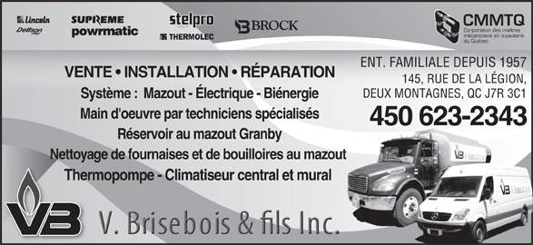 Chauffage Brisebois V & Fils Inc (450-623-2343) - Annonce illustrée======= - CMMTQ Corporation des maîtres mécaniciens en tuyauterie du Québec ENT. FAMILIALE DEPUIS 1957 VENTE   INSTALLATION   RÉPARATION 145, RUE DE LA LÉGION, DEUX MONTAGNES, QC J7R 3C1 Système :  Mazout - Électrique - Biénergie Main d'oeuvre par techniciens spécialisés 450 623-2343-2343450 623 Réservoir au mazout Granby Nettoyage de fournaises et de bouilloires au mazout t Thermopompe - Climatiseur central et mural