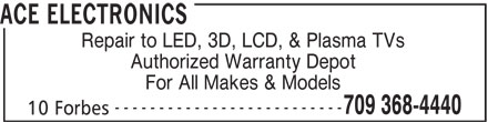 Ace Electronics (709-368-4440) - Display Ad - ACE ELECTRONICS Repair to LED, 3D, LCD, & Plasma TVs Authorized Warranty Depot For All Makes & Models -------------------------- 709 368-4440 10 Forbes