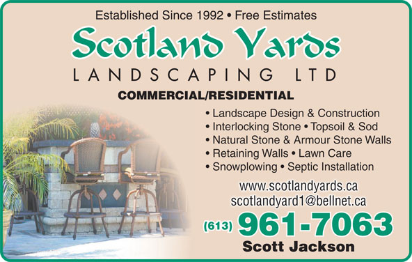Scotland Yards Landscaping Ltd (613-961-7063) - Display Ad - Established Since 1992   Free Estimates COMMERCIAL/RESIDENTIAL Landscape Design & Construction Interlocking Stone   Topsoil & Sod Natural Stone & Armour Stone Walls Retaining Walls   Lawn Care Snowplowing   Septic Installation www.scotlandyards.ca (613) 961-7063 Scott Jackson