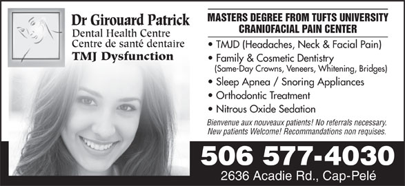 Girouard Patrick Dr (506-577-4030) - Display Ad - MASTERS DEGREE FROM TUFTS UNIVERSITY Dr Girouard Patrick CRANIOFACIAL PAIN CENTER Dental Health Centre Centre de santé dentaire TMJD (Headaches, Neck & Facial Pain) TMJ Dysfunction Family & Cosmetic Dentistry (Same-Day Crowns, Veneers, Whitening, Bridges) Sleep Apnea / Snoring Appliances Orthodontic Treatment Nitrous Oxide Sedation Bienvenue aux nouveaux patients! No referrals necessary. New patients Welcome! Recommandations non requises. 506 577-4030 2636 Acadie Rd., Cap-Pelé