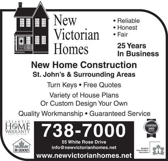 New Victorian Homes (709-738-7000) - Display Ad - Fair 25 Years In Business New Home Construction St. John s & Surrounding Areas Turn Keys   Free Quotes Variety of House Plans Or Custom Design Your Own Quality Workmanship   Guaranteed Service Honest Reliable 738-7000 www.newvictorianhomes.net 55 White Rose Drive