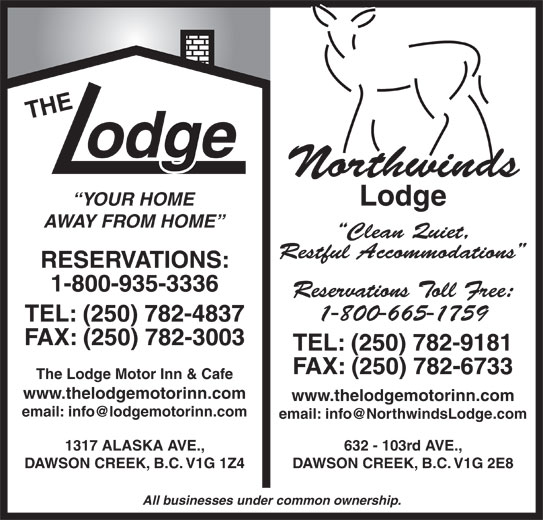 The Lodge Motor Inn (250-782-4837) - Display Ad - Northwinds Lodge YOUR HOME AWAY FROM HOME Clean Quiet, Restful Accommodations RESERVATIONS: 1-800-935-3336 Reservations Toll Free: 1-800-665-1759 TEL: (250) 782-4837 FAX: (250) 782-3003 TEL: (250) 782-9181 FAX: (250) 782-6733 The Lodge Motor Inn & Cafe www.thelodgemotorinn.com 1317 ALASKA AVE., 632 - 103rd AVE., DAWSON CREEK, B.C. V1G 1Z4 DAWSON CREEK, B.C. V1G 2E8 All businesses under common ownership.