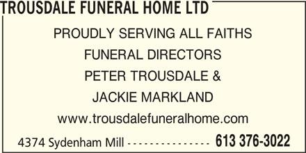 Trousdale Funeral Home Ltd (613-376-3022) - Display Ad - TROUSDALE FUNERAL HOME LTD PROUDLY SERVING ALL FAITHS FUNERAL DIRECTORS PETER TROUSDALE & JACKIE MARKLAND www.trousdalefuneralhome.com 613 376-3022 4374 Sydenham Mill ---------------