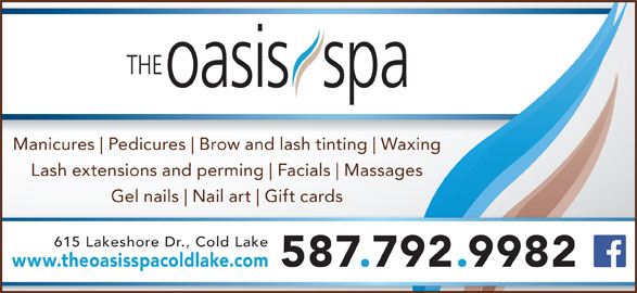 The Oasis Spa (780-639-2001) - Display Ad - Pedicures Brow and lash tinting Waxing Manicures Lash extensions and perming Facials Massages Gel nails Nail art Gift cards 615 Lakeshore Dr., Cold Lake www.theoasisspacoldlake.com 587.792.9982