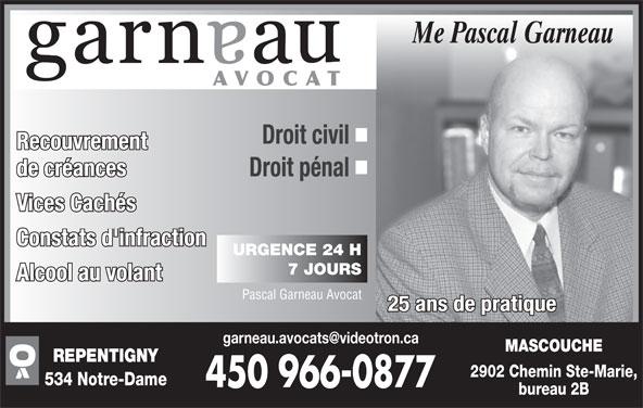 Garneau Pascal Avocat (450-966-0877) - Annonce illustrée======= - 7 JOURS Alcool au volant Pascal Garneau Avocat 25 ans de pratique MASCOUCHE REPENTIGNY 2902 Chemin Ste-Marie, 534 Notre-Dame bureau 2B Vices Cachés Constats d'infraction URGENCE 24 H Me Pascal Garneau AVOCAT Droit civil Recouvrement de créances Droit pénal