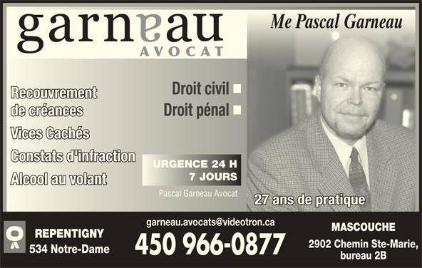 Garneau Pascal Avocat (450-966-0877) - Annonce illustrée======= - Me Pascal GarneauMe Pascal Garneau AVOCAT Droit civil Droit civil RecouvrementRecouvrement de créancesde créances Droit pénal Droit pénal Vices CachésVices Cachés Constats d'infractionConstats d'infraction URGENCE 24 HURGENCE 24 H 7 JOURS7 JOUR Alcool au volantAlcool au volant Pascal Garneau AvocatPascal Garneau Avocat 27 ans de pratique27 ans de pratique MASCOUCHE REPENTIGNY 2902 Chemin Ste-Marie, 534 Notre-Dame bureau 2B