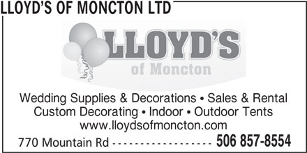 Lloyd's Of Moncton Ltd (506-857-8554) - Display Ad - LLOYD S OF MONCTON LTD Wedding Supplies & Decorations   Sales & Rental Custom Decorating   Indoor   Outdoor Tents www.lloydsofmoncton.com 506 857-8554 770 Mountain Rd ------------------