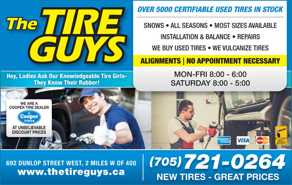 The Tire Guys (705-721-0264) - Display Ad - OVER 5000 CERTIFIABLE USED TIRES IN STOCK SNOWS   ALL SEASONS   MOST SIZES AVAILABLE INSTALLATION & BALANCE   REPAIRS WE BUY USED TIRES   WE VULCANIZE TIRES ALIGNMENTS NO APPOINTMENT NECESSARY MON-FRI 8:00 - 6:00 Hey, Ladies Ask Our Knowledgeable Tire Girls- They Know Their Rubber! SATURDAY 8:00 - 5:00 WE ARE A COOPER TIRE DEALER AT UNBELIEVABLE DISCOUNT PRICES 692 DUNLOP STREET WEST, 2 MILES W OF 400 705 721-0264 www.thetireguys.ca NEW TIRES - GREAT PRICES