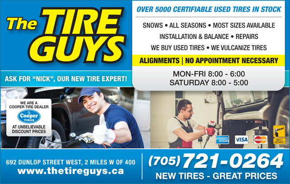 The Tire Guys (705-721-0264) - Display Ad - OVER 5000 CERTIFIABLE USED TIRES IN STOCK SNOWS   ALL SEASONS   MOST SIZES AVAILABLE INSTALLATION & BALANCE   REPAIRS WE BUY USED TIRES   WE VULCANIZE TIRES ALIGNMENTS NO APPOINTMENT NECESSARY MON-FRI 8:00 - 6:00 ASK FOR  NICK , OUR NEW TIRE EXPERT! SATURDAY 8:00 - 5:00 WE ARE A COOPER TIRE DEALER AT UNBELIEVABLE DISCOUNT PRICES 692 DUNLOP STREET WEST, 2 MILES W OF 400 705 721-0264 www.thetireguys.ca NEW TIRES - GREAT PRICES