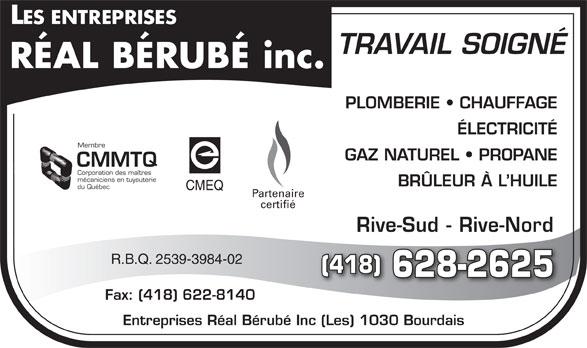 Les Entreprises Réal Bérubé Inc (418-628-2625) - Annonce illustrée======= - TRAVAIL SOIGNÉ PLOMBERIE   CHAUFFAGE ÉLECTRICITÉ Membre GAZ NATUREL   PROPANE CMMTQ Corporation des maîtres mécaniciens en tuyauterie BRÜLEUR À L HUILE du Québec CMEQ Partenaire certifié Rive-Sud - Rive-Nord R.B.Q. 2539-3984-02 (418) 628-2625 Fax: (418) 622-8140 Entreprises Réal Bérubé Inc (Les) 1030 Bourdais