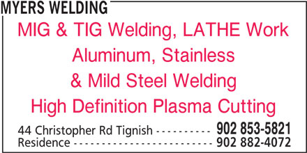 Myers Welding (902-853-5821) - Display Ad - MYERS WELDING MIG & TIG Welding, LATHE Work Aluminum, Stainless & Mild Steel Welding High Definition Plasma Cutting 902 853-5821 44 Christopher Rd Tignish ---------- Residence ------------------------- 902 882-4072