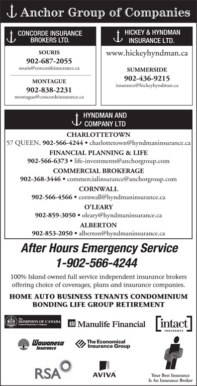 Hyndman & Co Ltd (902-566-4244) - Display Ad - Anchor Group of Companies HICKEY & HYNDMAN CONCORDE INSURANCE BROKERS LTD. INSURANCE LTD. SOURIS www.hickeyhyndman.ca 902-687-2055 SUMMERSIDE 902-436-9215 MONTAGUE 902-838-2231 HYNDMAN AND COMPANY LTD CHARLOTTETOWN 57 QUEEN, 902-566-4244 FINANCIAL PLANNING & LIFE 902-566-6373 COMMERCIAL BROKERAGE 902-368-3446 CORNWALL 902-566-4566 O'LEARY 902-859-3050 ALBERTON 902-853-2050 After Hours Emergency Service 1-902-566-4244 100% Island owned full service independent insurance brokers offering choice of coverages, plans and insurance companies. HOME AUTO BUSINESS TENANTS CONDOMINIUM BONDING LIFE GROUP RETIREMENT