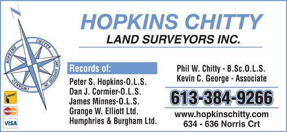 Hopkins Cormier & Chitty Surveying (613-384-9266) - Display Ad - HOPKINS CHITTY LAND SURVEYORS INC. Phil W. Chitty - B.Sc.O.L.S. Kevin C. George - Associate Peter S. Hopkins-O.L.S. Dan J. Cormier-O.L.S. 613-384-9266 James Minnes-O.L.S. Grange W. Elliott Ltd. www.hopkinschitty.com Humphries & Burgham Ltd. 634 - 636 Norris Crt