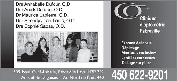 Clinique D'Optométrie Fabreville (450-622-9201) - Annonce illustrée======= - Dre Sophie Sabas, O.D. Fabreville photos des O.D. Examen de la vue Dépistage Montures exclusives Lentilles cornéenes Taillage sur place 309, boul. Curé-Labelle, Fabreville Laval H7P 2P2 Au sud de Dagenais    Au Nord de l'aut. 440 450 622-9201 Dre Annabelle Dufour, O.D. Dre Anick Dupras, O.D. Dr Maurice Lapierre, O.D. Clinique Dre Seendy Jean-Louis, O.D. d'optométrie