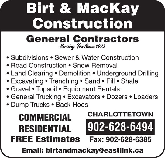 Birt & MacKay Construction (902-628-6494) - Display Ad - General Trucking   Excavators   Dozers   Loaders Dump Trucks   Back Hoes CHARLOTTETOWN COMMERCIAL 902-628-6494 RESIDENTIAL FREE Estimates Fax: 902-628-6385 Birt & MacKay Construction General Contractors Subdivisions   Sewer & Water Construction Road Construction   Snow Removal Land Clearing   Demolition   Underground Drilling Excavating   Trenching   Sand   Fill   Shale Gravel   Topsoil   Equipment Rentals