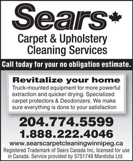 Sears Canada Inc (204-774-5599) - Display Ad - Call today for your no obligation estimate. Revitalizeyourhome Truck-mounted equipment for more powerful extraction and quicker drying. Specialized carpet protectors & Deodorizers. We make sure everything is done to your satisfaction 204.774.5599 21.888.22.4046 www.searscarpetcleaningwinnipeg.ca Registered Trademark of Sears Canada Inc, licensed for use in Canada. Service provided by 5751749 Manitoba Ltd.