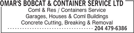 Omar's Bobcat & Container Service Ltd (204-479-6386) - Display Ad - OMAR'S BOBCAT & CONTAINER SERVICE LTD Coml & Res / Containers Service Garages, Houses & Coml Buildings Concrete Cutting, Breaking & Removal ----------------------------------- 204 479-6386
