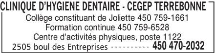 CLINIQUE DENTAIRE - CEGEP TERREBONNE (450-470-2032) - Annonce illustrée======= - CLINIQUE D HYGIENE DENTAIRE - CEGEP TERREBONNE Collège constituant de Joliette 450 759-1661 Centre d'activités physiques, poste 1122 ---------- 450 470-2032 Formation continue 450 759-6528 2505 boul des Entreprises
