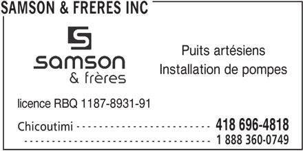 Samson & Frères Inc (418-248-0749) - Annonce illustrée======= - Puits artésiens Installation de pompes licence RBQ 1187-8931-91 ------------------------ 418 696-4818 Chicoutimi 1 888 360-0749 ---------------------------------- SAMSON & FRERES INC